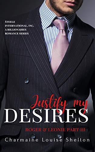 Justify My Desires Roger & Leonie Part III (STEELE International, Inc. A Billionaires Romance Series Book 5)